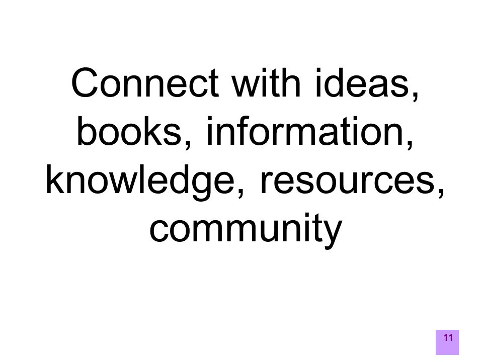 11 Connect with ideas, books, information, knowledge, resources, community