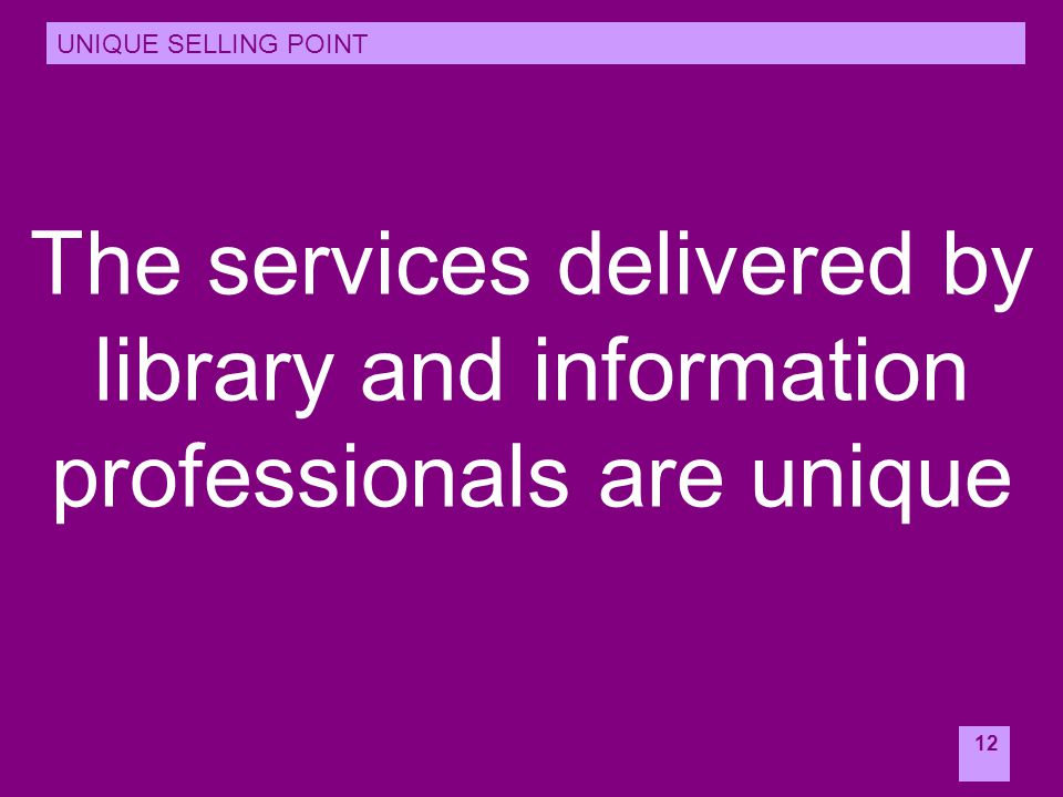 12 The services delivered by library and information professionals are unique UNIQUE SELLING POINT