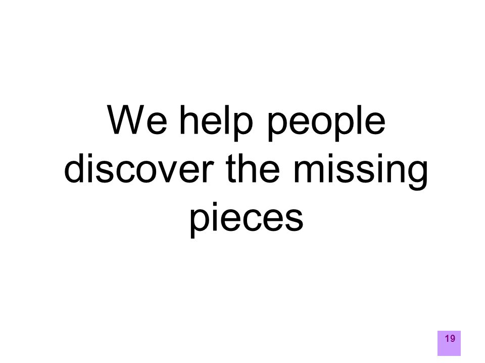 19 We help people discover the missing pieces