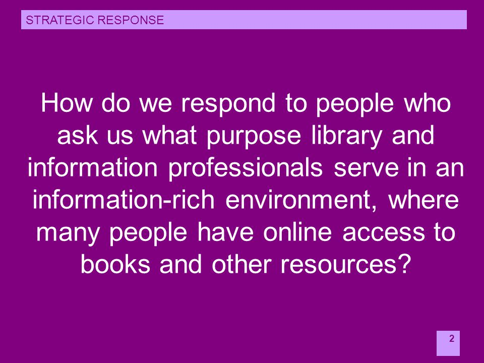 2 How do we respond to people who ask us what purpose library and information professionals serve in an information-rich environment, where many people have online access to books and other resources.