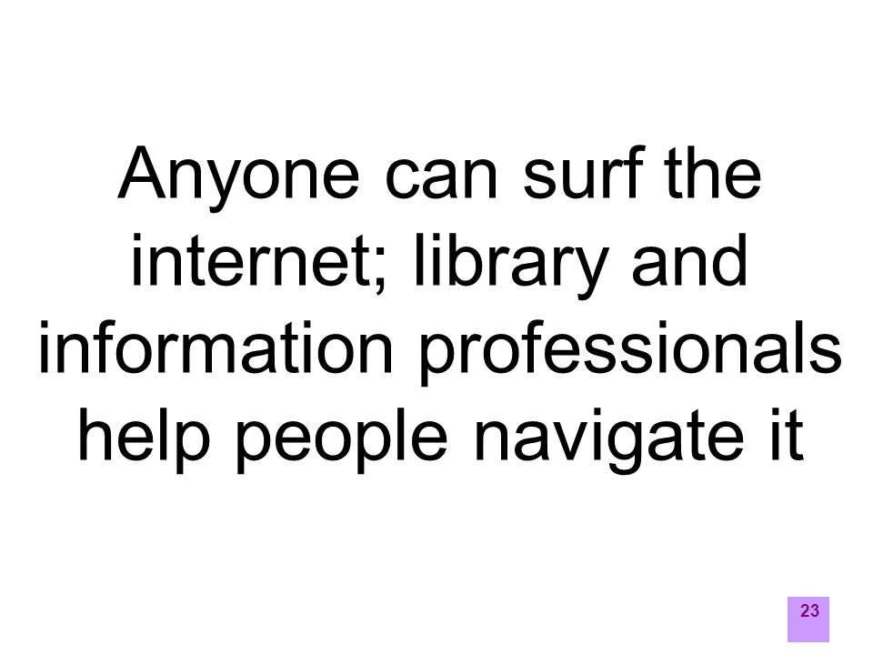 23 Anyone can surf the internet; library and information professionals help people navigate it