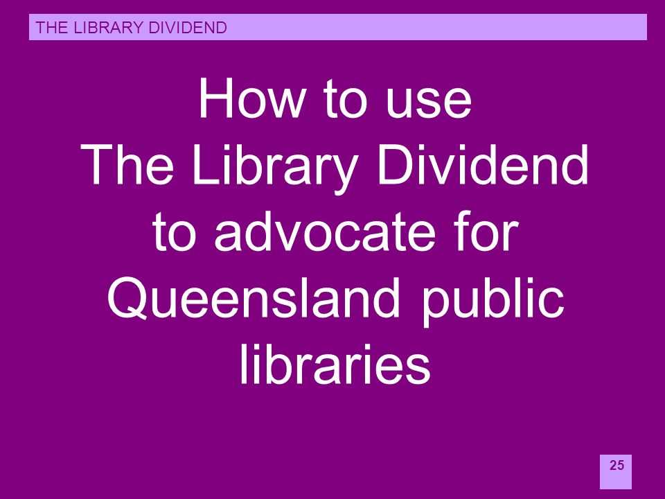 25 How to use The Library Dividend to advocate for Queensland public libraries THE LIBRARY DIVIDEND