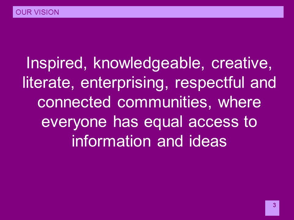 3 Inspired, knowledgeable, creative, literate, enterprising, respectful and connected communities, where everyone has equal access to information and ideas OUR VISION