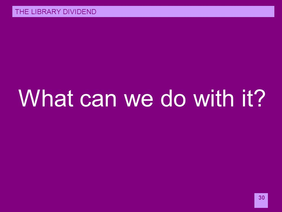 30 What can we do with it? THE LIBRARY DIVIDEND