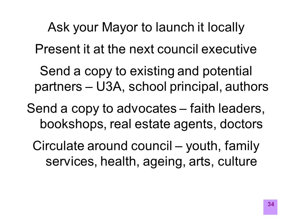 34 Ask your Mayor to launch it locally Present it at the next council executive Send a copy to existing and potential partners – U3A, school principal, authors Send a copy to advocates – faith leaders, bookshops, real estate agents, doctors Circulate around council – youth, family services, health, ageing, arts, culture