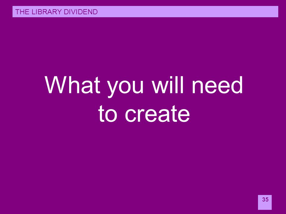 35 What you will need to create THE LIBRARY DIVIDEND