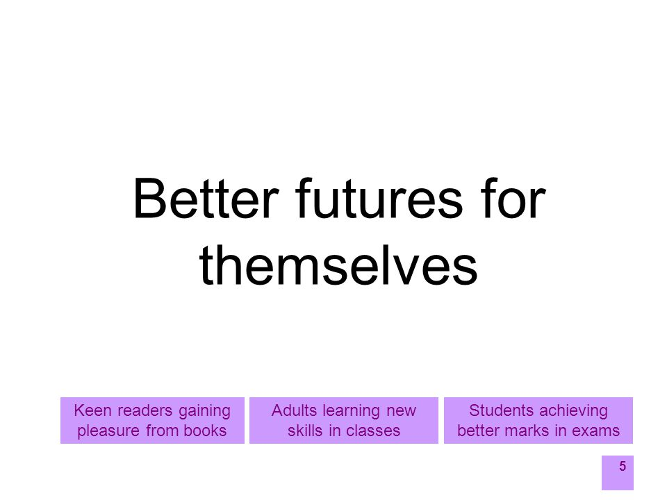 5 Better futures for themselves Students achieving better marks in exams Adults learning new skills in classes Keen readers gaining pleasure from books