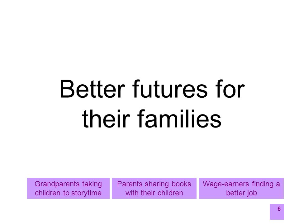 6 Better futures for their families Wage-earners finding a better job Parents sharing books with their children Grandparents taking children to storytime