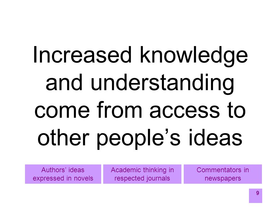 9 Increased knowledge and understanding come from access to other people's ideas Commentators in newspapers Academic thinking in respected journals Authors' ideas expressed in novels