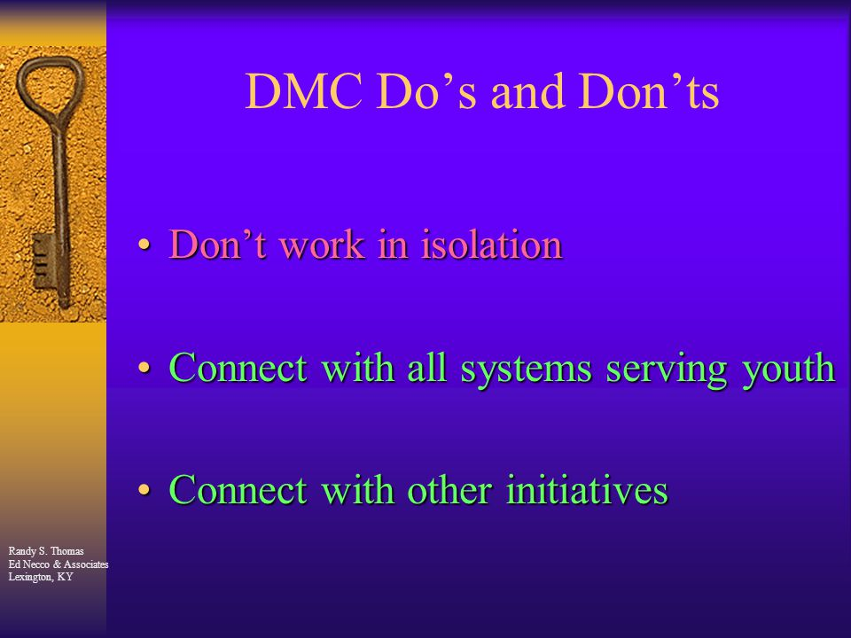 Randy S. Thomas Ed Necco & Associates Lexington, KY DMC Do's and Don'ts Don't work in isolationDon't work in isolation Connect with all systems servin