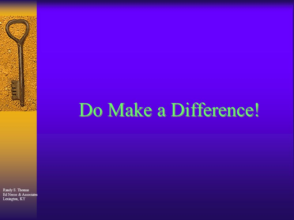 Randy S. Thomas Ed Necco & Associates Lexington, KY Do Make a Difference!