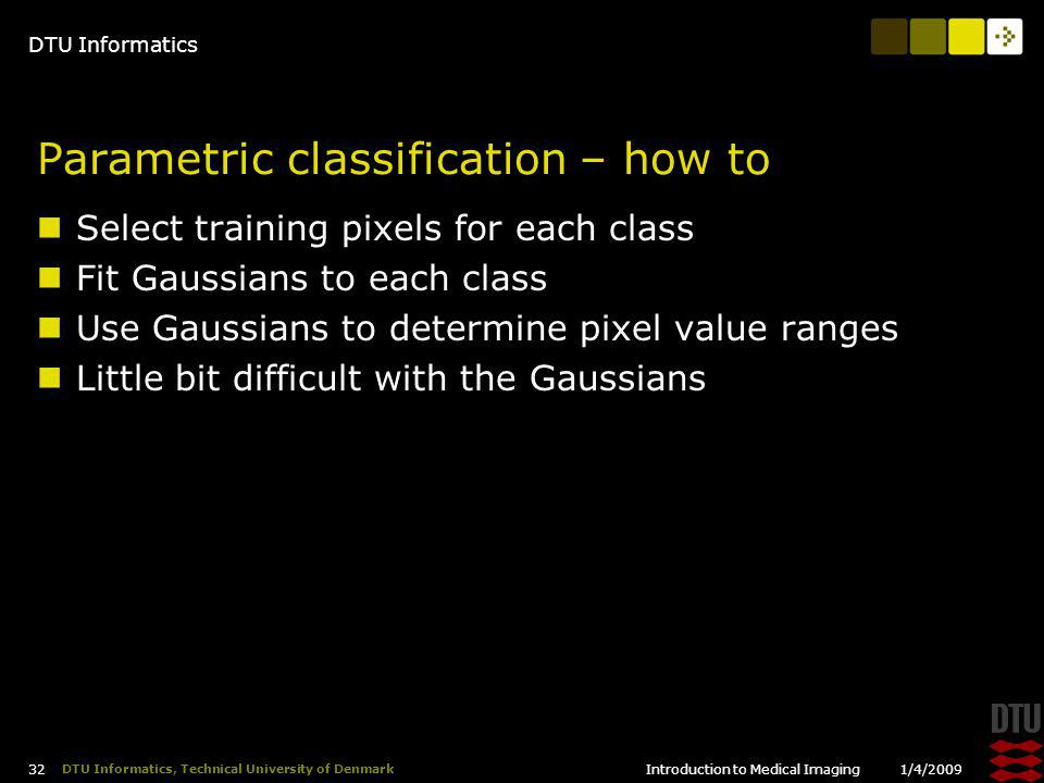 DTU Informatics 1/4/2009Introduction to Medical Imaging 32 DTU Informatics, Technical University of Denmark Parametric classification – how to Select training pixels for each class Fit Gaussians to each class Use Gaussians to determine pixel value ranges Little bit difficult with the Gaussians