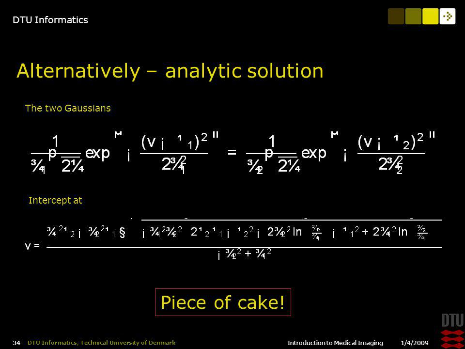 DTU Informatics 1/4/2009Introduction to Medical Imaging 34 DTU Informatics, Technical University of Denmark Alternatively – analytic solution The two Gaussians Intercept at Piece of cake!