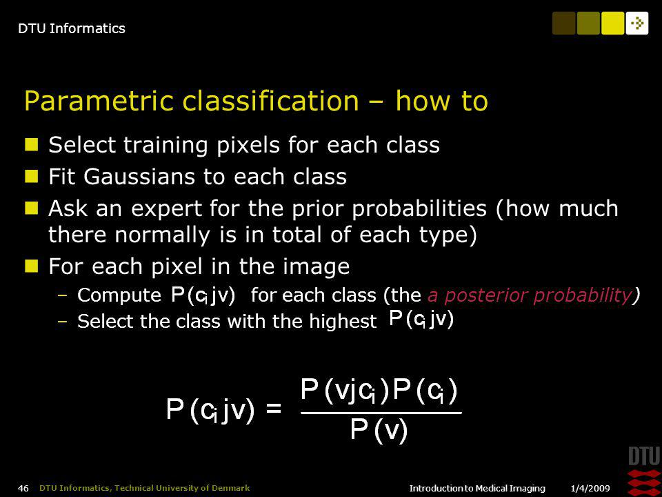 DTU Informatics 1/4/2009Introduction to Medical Imaging 46 DTU Informatics, Technical University of Denmark Parametric classification – how to Select training pixels for each class Fit Gaussians to each class Ask an expert for the prior probabilities (how much there normally is in total of each type) For each pixel in the image –Compute for each class (the a posterior probability) –Select the class with the highest