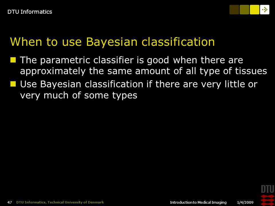 DTU Informatics 1/4/2009Introduction to Medical Imaging 47 DTU Informatics, Technical University of Denmark When to use Bayesian classification The parametric classifier is good when there are approximately the same amount of all type of tissues Use Bayesian classification if there are very little or very much of some types
