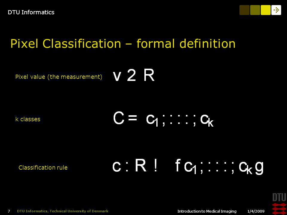 DTU Informatics 1/4/2009Introduction to Medical Imaging 7 DTU Informatics, Technical University of Denmark Pixel Classification – formal definition Pixel value (the measurement) k classes Classification rule