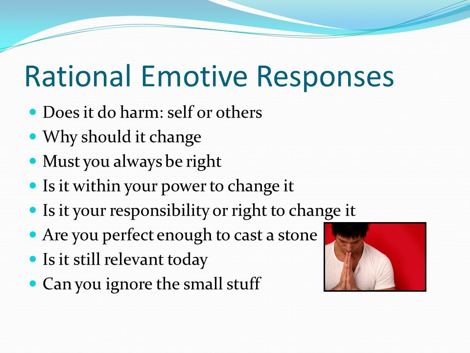 Rational Emotive Responses Does it do harm: self or others Why should it change Must you always be right Is it within your power to change it Is it your responsibility or right to change it Are you perfect enough to cast a stone Is it still relevant today Can you ignore the small stuff