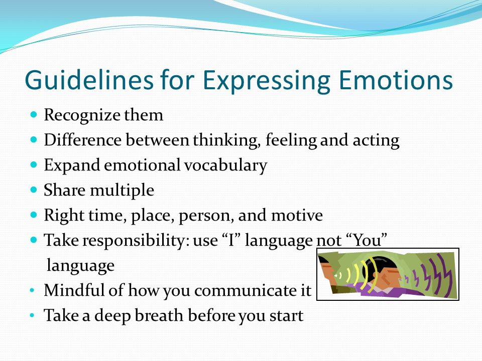 Guidelines for Expressing Emotions Recognize them Difference between thinking, feeling and acting Expand emotional vocabulary Share multiple Right time, place, person, and motive Take responsibility: use I language not You language Mindful of how you communicate it Take a deep breath before you start