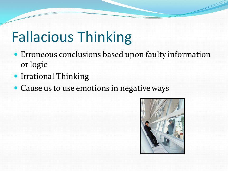 Fallacious Thinking Erroneous conclusions based upon faulty information or logic Irrational Thinking Cause us to use emotions in negative ways
