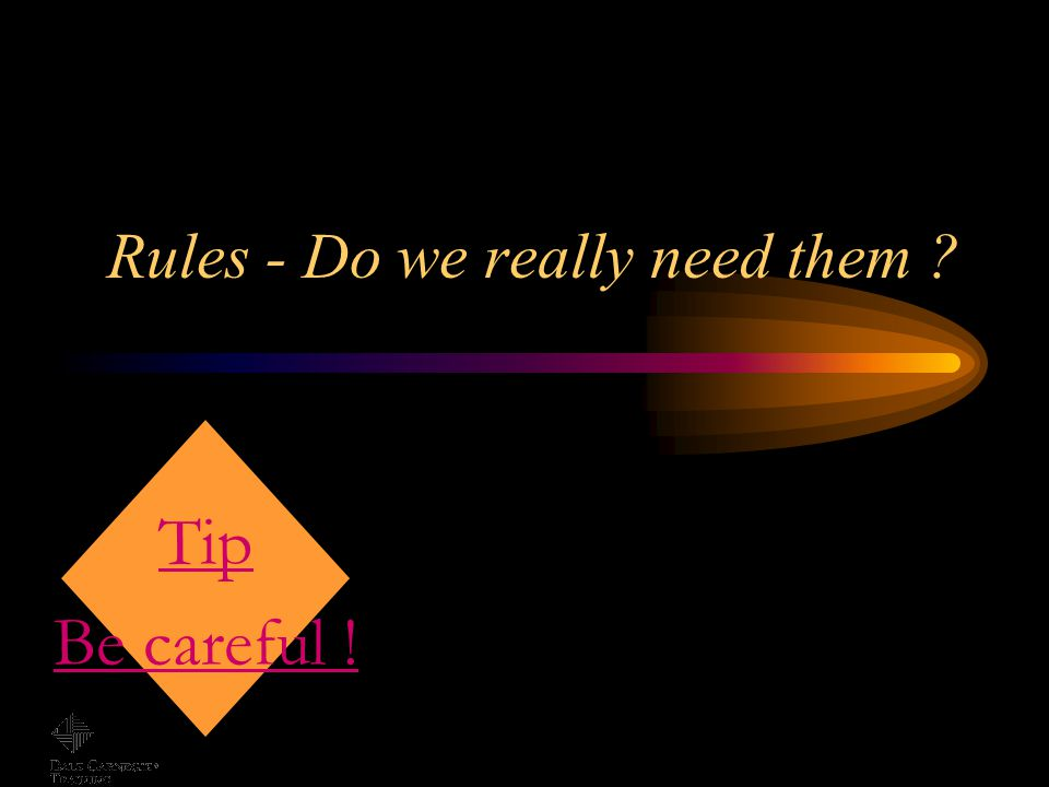 Rules - Do we really need them ? Tip Be careful !