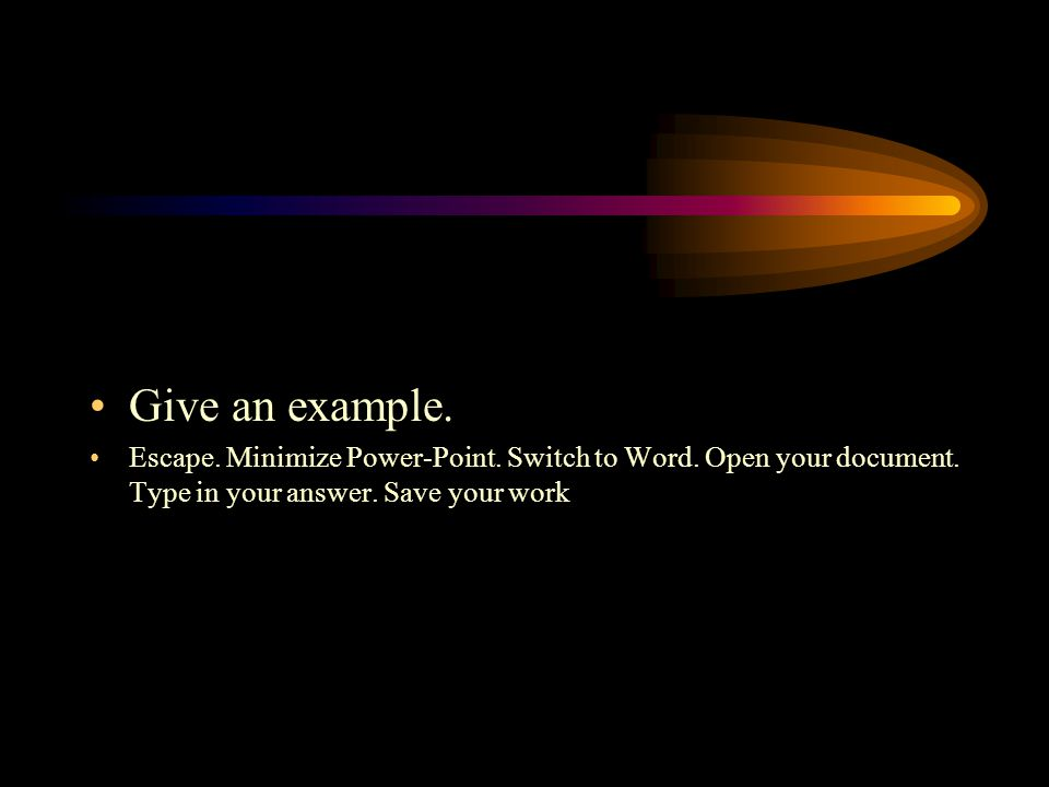 Give an example.Escape. Minimize Power-Point. Switch to Word.
