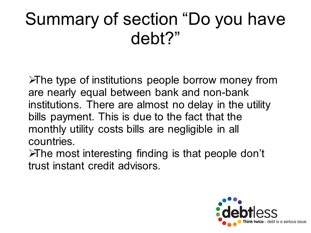 Summary of section Do you have debt?  The type of institutions people borrow money from are nearly equal between bank and non-bank institutions.