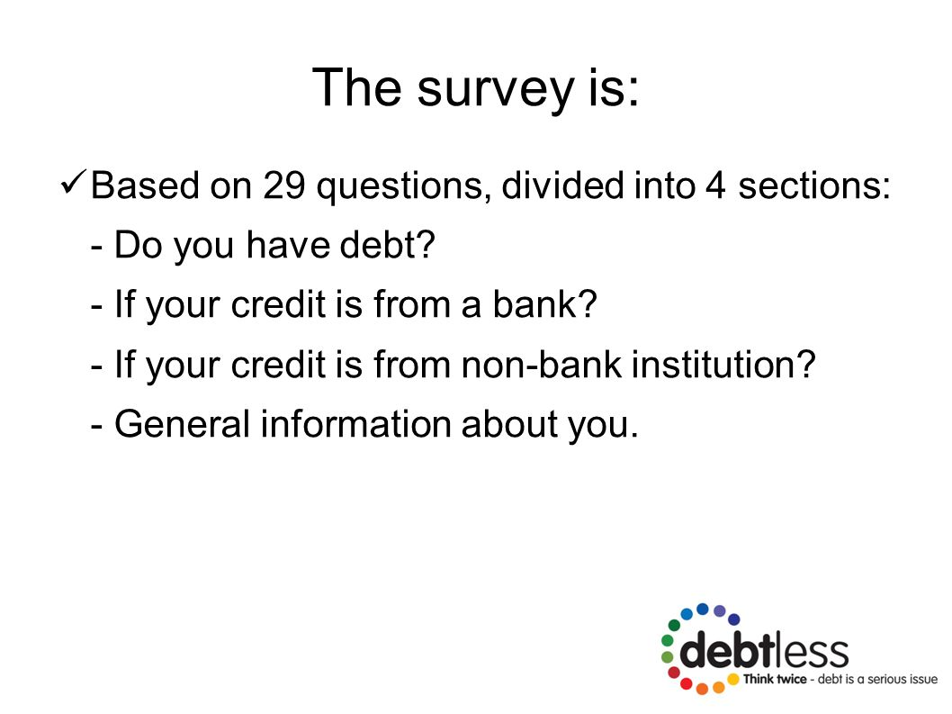 The survey is: Based on 29 questions, divided into 4 sections: - Do you have debt? - If your credit is from a bank? - If your credit is from non-bank