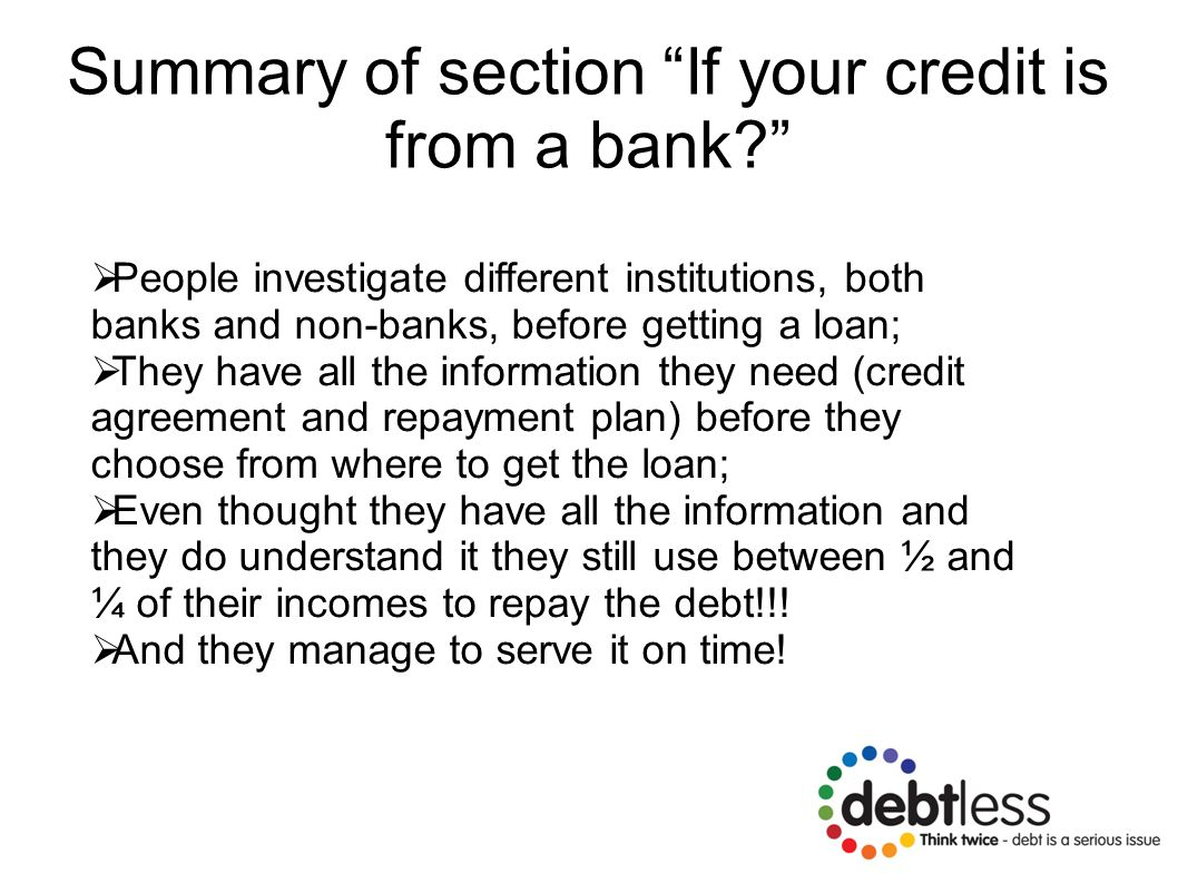 Summary of section If your credit is from a bank?  People investigate different institutions, both banks and non-banks, before getting a loan;  They have all the information they need (credit agreement and repayment plan) before they choose from where to get the loan;  Even thought they have all the information and they do understand it they still use between ½ and ¼ of their incomes to repay the debt!!.