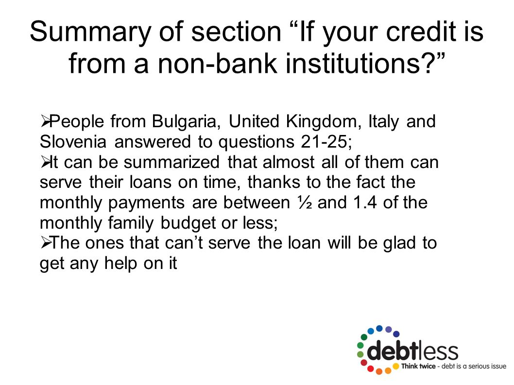 Summary of section If your credit is from a non-bank institutions?  People from Bulgaria, United Kingdom, Italy and Slovenia answered to questions 21-25;  It can be summarized that almost all of them can serve their loans on time, thanks to the fact the monthly payments are between ½ and 1.4 of the monthly family budget or less;  The ones that can't serve the loan will be glad to get any help on it