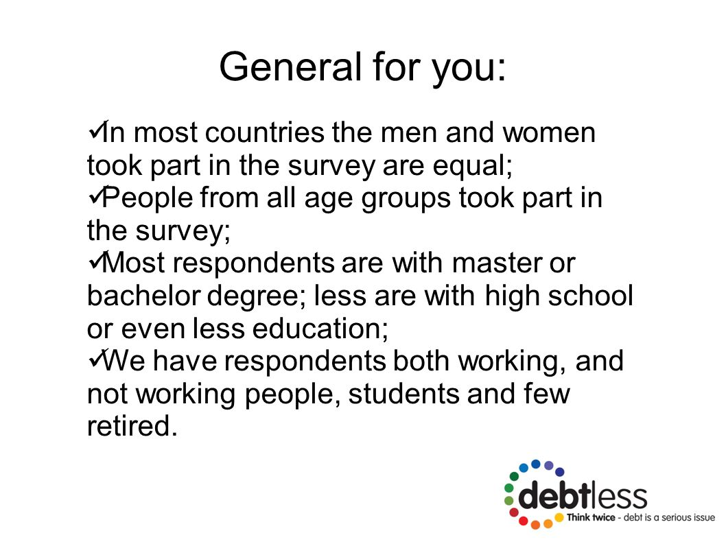 General for you: In most countries the men and women took part in the survey are equal; People from all age groups took part in the survey; Most respondents are with master or bachelor degree; less are with high school or even less education; We have respondents both working, and not working people, students and few retired.