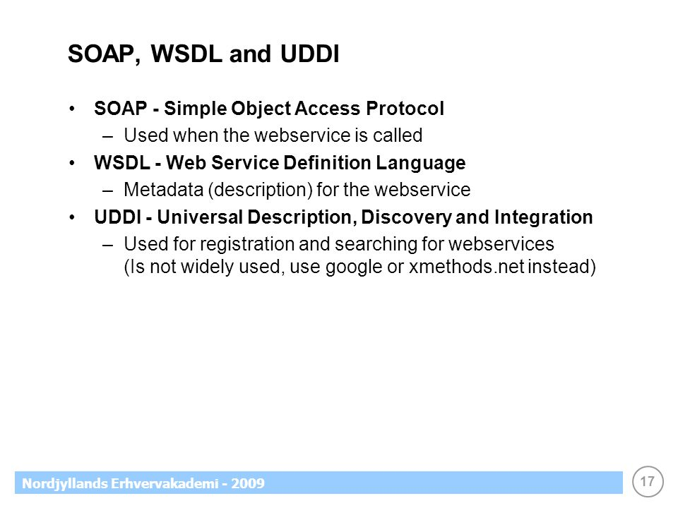 17 Nordjyllands Erhvervakademi - 2009 SOAP, WSDL and UDDI SOAP - Simple Object Access Protocol –Used when the webservice is called WSDL - Web Service Definition Language –Metadata (description) for the webservice UDDI - Universal Description, Discovery and Integration –Used for registration and searching for webservices (Is not widely used, use google or xmethods.net instead)