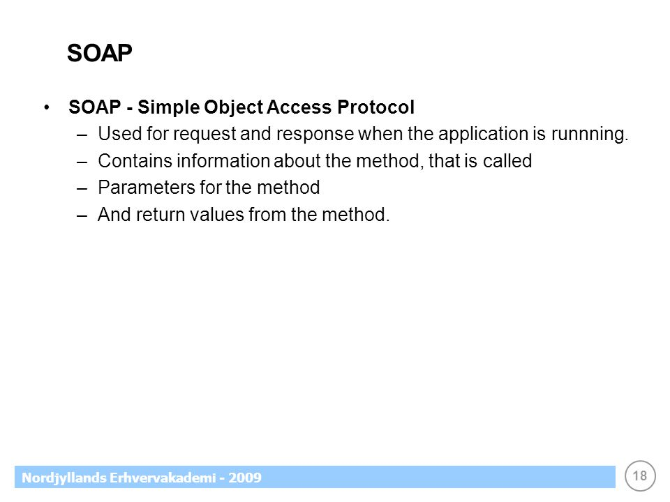 18 Nordjyllands Erhvervakademi - 2009 SOAP SOAP - Simple Object Access Protocol –Used for request and response when the application is runnning. –Cont
