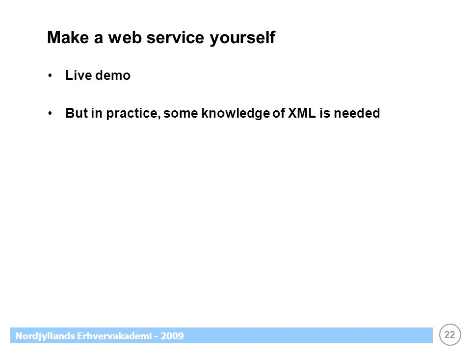 22 Nordjyllands Erhvervakademi - 2009 Make a web service yourself Live demo But in practice, some knowledge of XML is needed
