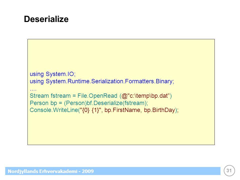 31 Nordjyllands Erhvervakademi - 2009 Deserialize using System.IO; using System.Runtime.Serialization.Formatters.Binary;.... Stream fstream = File.Ope