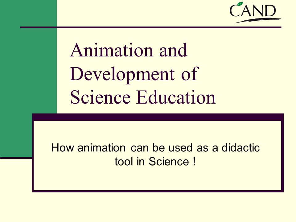 Animation and Development of Science Education How animation can be used as a didactic tool in Science !