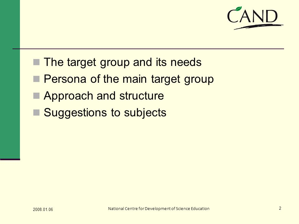 The target group and its needs Persona of the main target group Approach and structure Suggestions to subjects 2008.01.06 National Centre for Development of Science Education 2