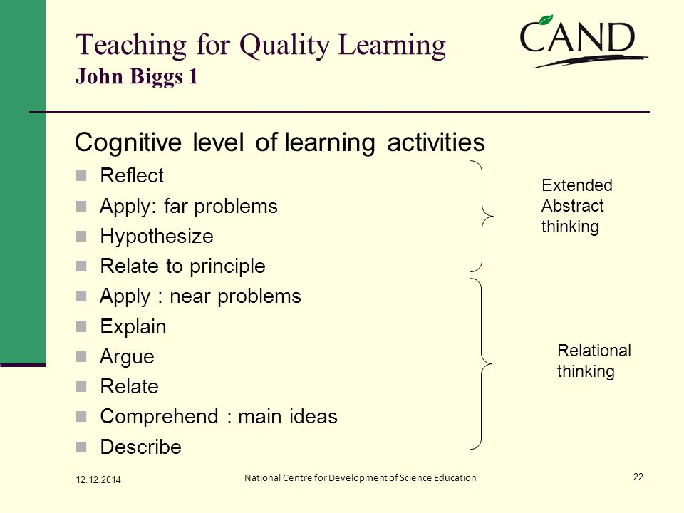 Teaching for Quality Learning John Biggs 1 Cognitive level of learning activities Reflect Apply: far problems Hypothesize Relate to principle Apply : near problems Explain Argue Relate Comprehend : main ideas Describe 12.12.2014 National Centre for Development of Science Education 22 Extended Abstract thinking Relational thinking