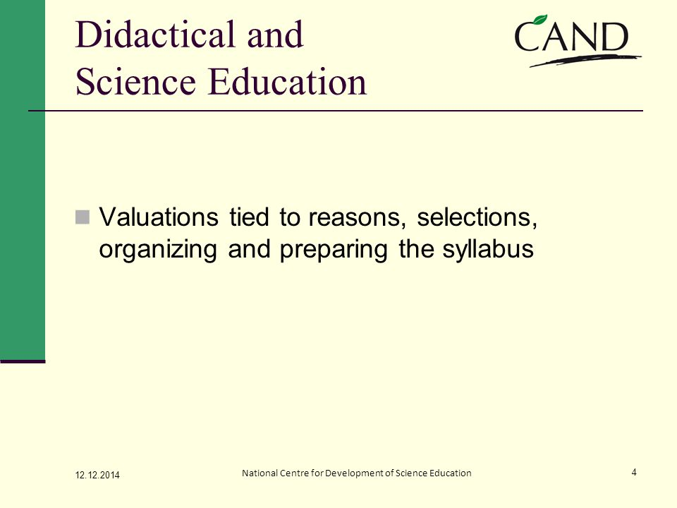 Didactical and Science Education Valuations tied to reasons, selections, organizing and preparing the syllabus 12.12.2014 National Centre for Development of Science Education 4