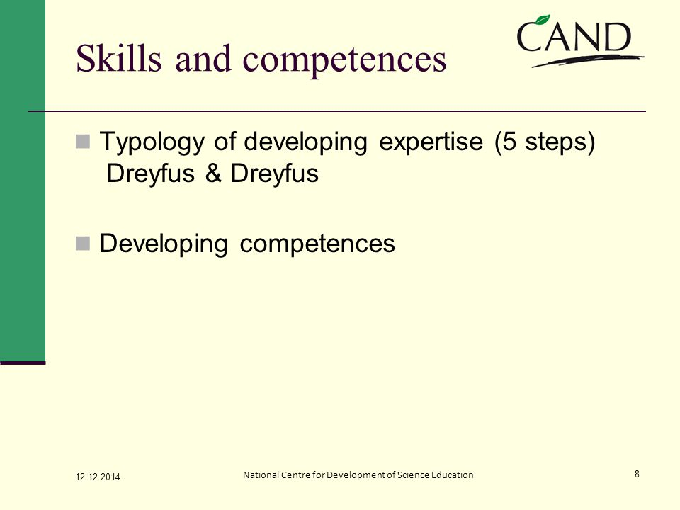 Skills and competences Typology of developing expertise (5 steps) Dreyfus & Dreyfus Developing competences 12.12.2014 National Centre for Development of Science Education 8