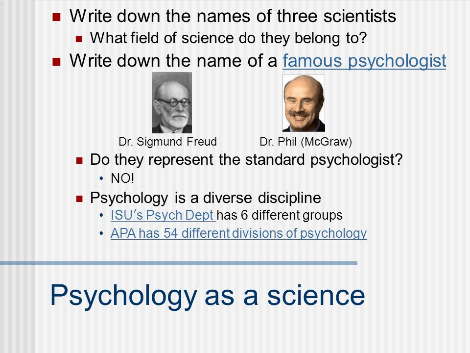 Psychology as a science Write down the names of three scientists What field of science do they belong to? Write down the name of a famous psychologist