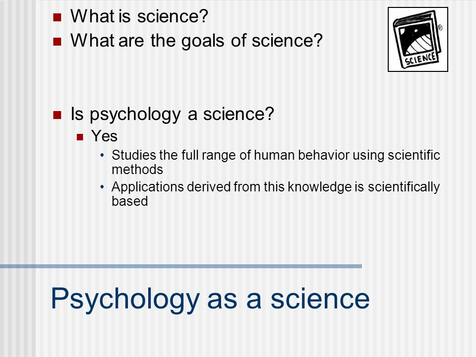 Psychology as a science What is science? What are the goals of science? Is psychology a science? Yes Studies the full range of human behavior using sc