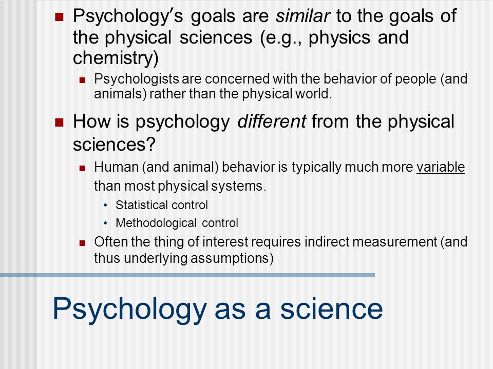 Psychology as a science Psychology's goals are similar to the goals of the physical sciences (e.g., physics and chemistry) Psychologists are concerned