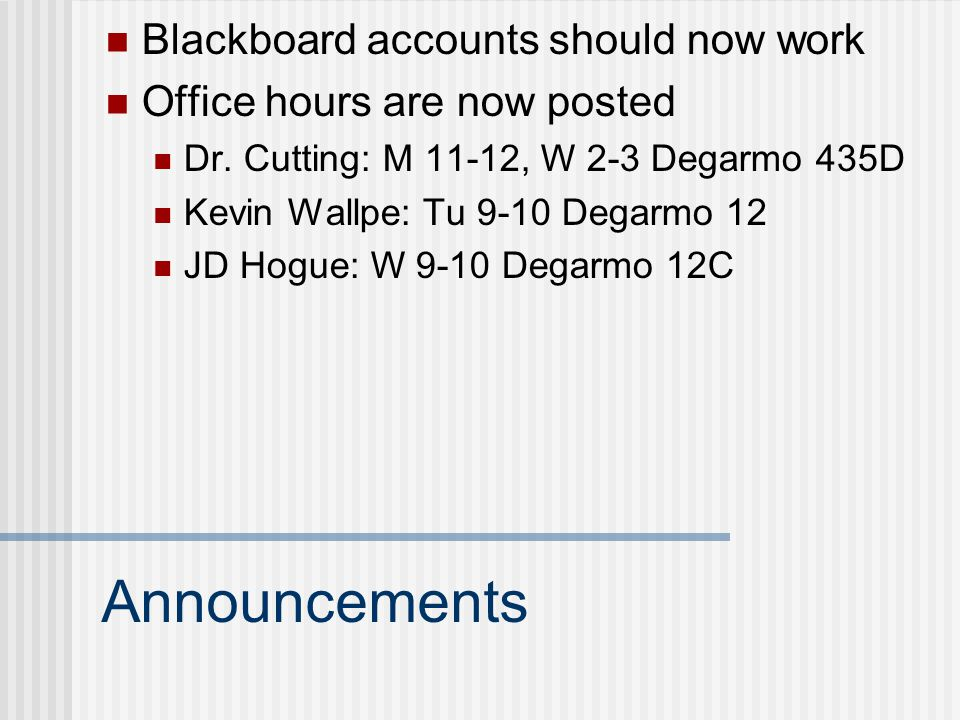 Announcements Blackboard accounts should now work Office hours are now posted Dr. Cutting: M 11-12, W 2-3 Degarmo 435D Kevin Wallpe: Tu 9-10 Degarmo 1