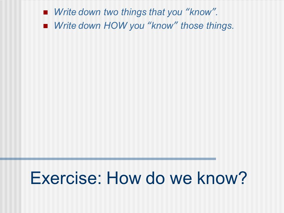 """Exercise: How do we know? Write down two things that you """"know"""". Write down HOW you """"know"""" those things."""