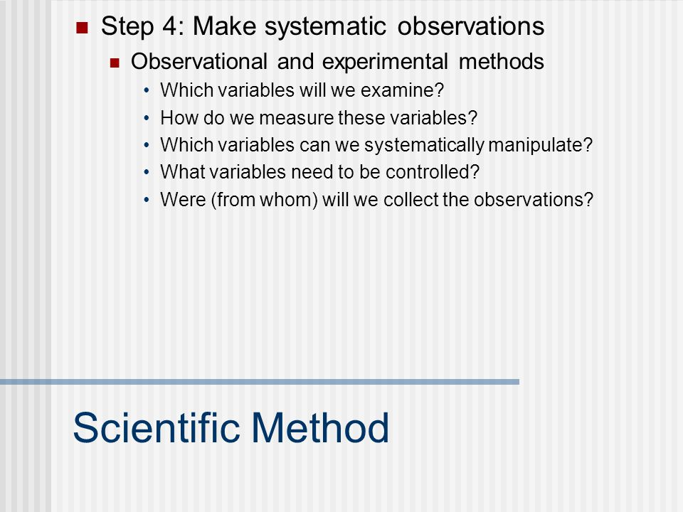 Scientific Method Step 4: Make systematic observations Observational and experimental methods Which variables will we examine? How do we measure these