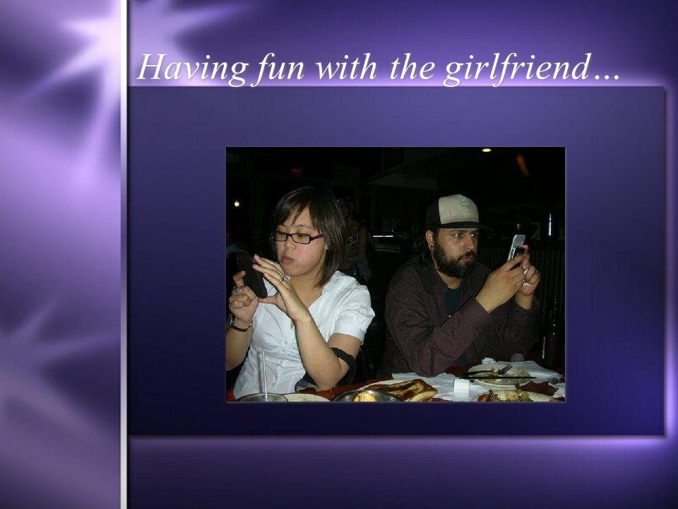 Having fun with the girlfriend…