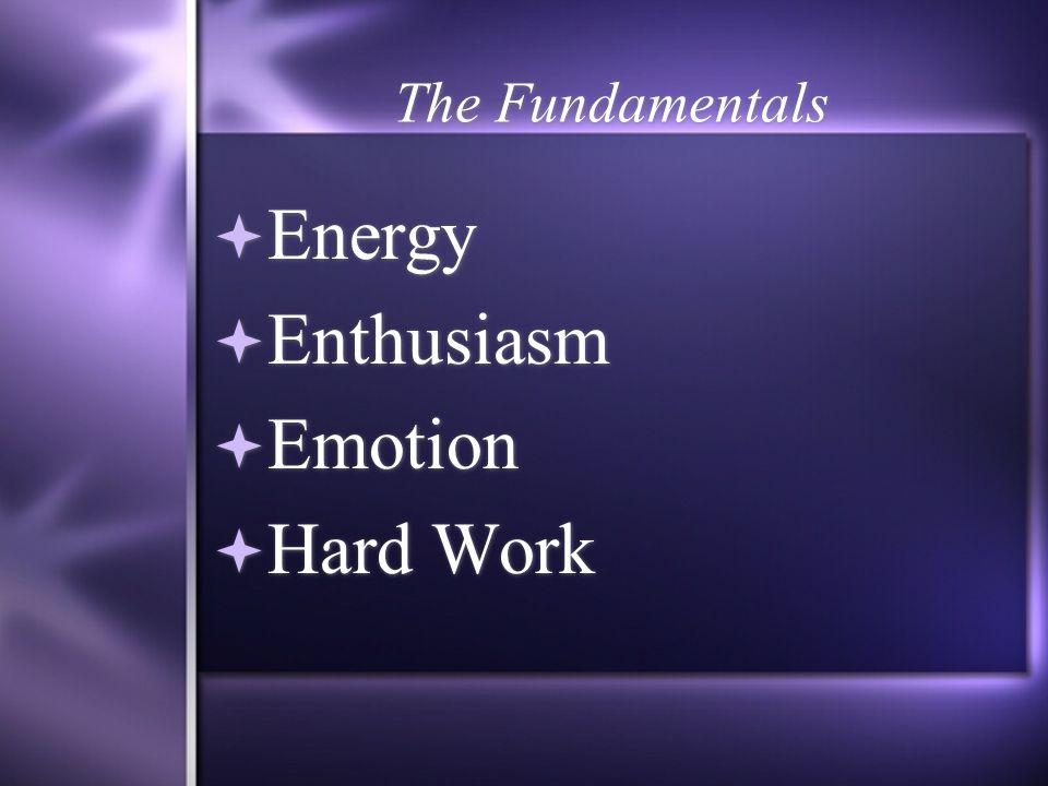 The Fundamentals  Energy  Enthusiasm  Emotion  Hard Work  Energy  Enthusiasm  Emotion  Hard Work