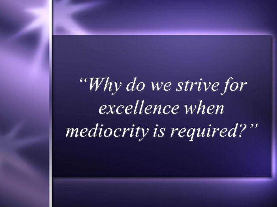 Why do we strive for excellence when mediocrity is required?