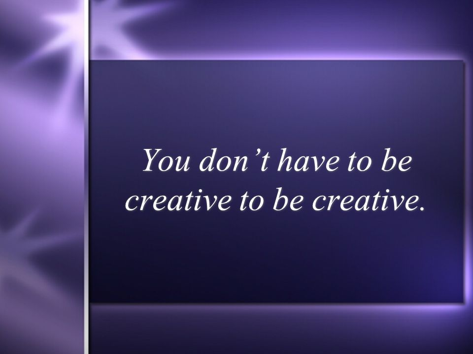 You don't have to be creative to be creative.