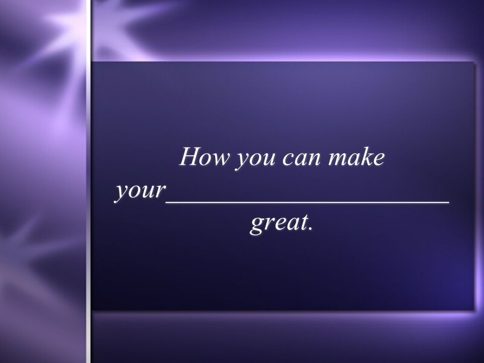 How you can make your_____________________ great.